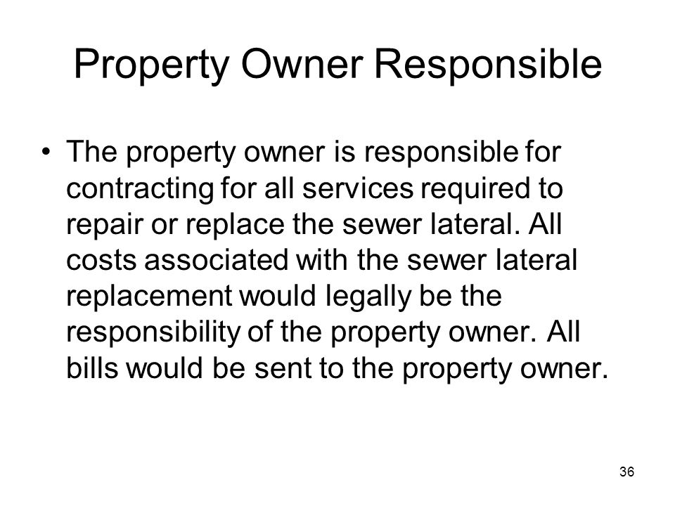 36 Property Owner Responsible The property owner is responsible for contracting for all services required to repair or replace the sewer lateral.