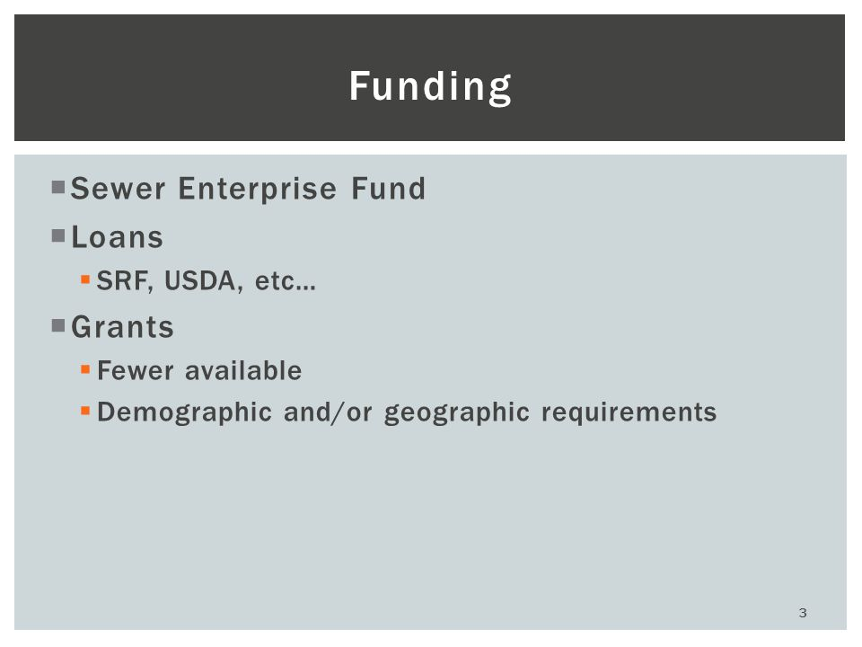 3 Funding  Sewer Enterprise Fund  Loans  SRF, USDA, etc…  Grants  Fewer available  Demographic and/or geographic requirements