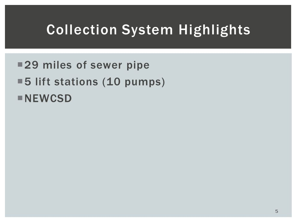 5 Collection System Highlights  29 miles of sewer pipe  5 lift stations (10 pumps)  NEWCSD