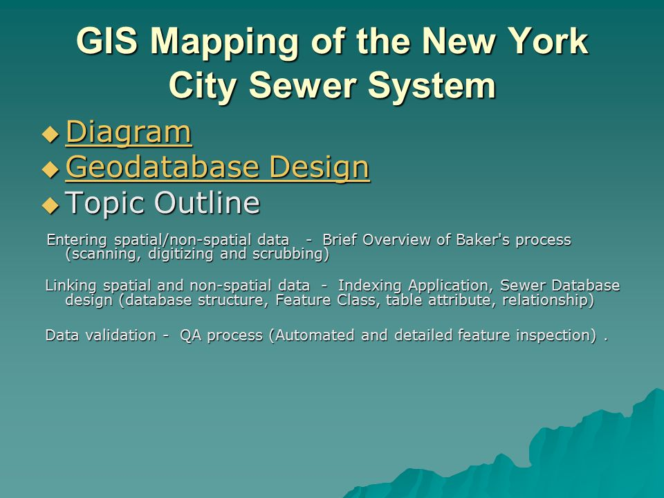 GIS Mapping of the New York City Sewer System  Diagram Diagram  Geodatabase Design Geodatabase Design Geodatabase Design  Topic Outline Entering spatial/non-spatial data - Brief Overview of Baker s process (scanning, digitizing and scrubbing) Entering spatial/non-spatial data - Brief Overview of Baker s process (scanning, digitizing and scrubbing) Linking spatial and non-spatial data - Indexing Application, Sewer Database design (database structure, Feature Class, table attribute, relationship) Linking spatial and non-spatial data - Indexing Application, Sewer Database design (database structure, Feature Class, table attribute, relationship) Data validation - QA process (Automated and detailed feature inspection).