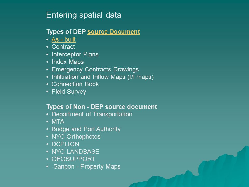Entering spatial data Types of DEP source Documentsource Document As - built Contract Interceptor Plans Index Maps Emergency Contracts Drawings Infiltration and Inflow Maps (I/I maps) Connection Book Field Survey Types of Non - DEP source document Department of Transportation MTA Bridge and Port Authority NYC Orthophotos DCPLION NYC LANDBASE GEOSUPPORT Sanbon - Property Maps