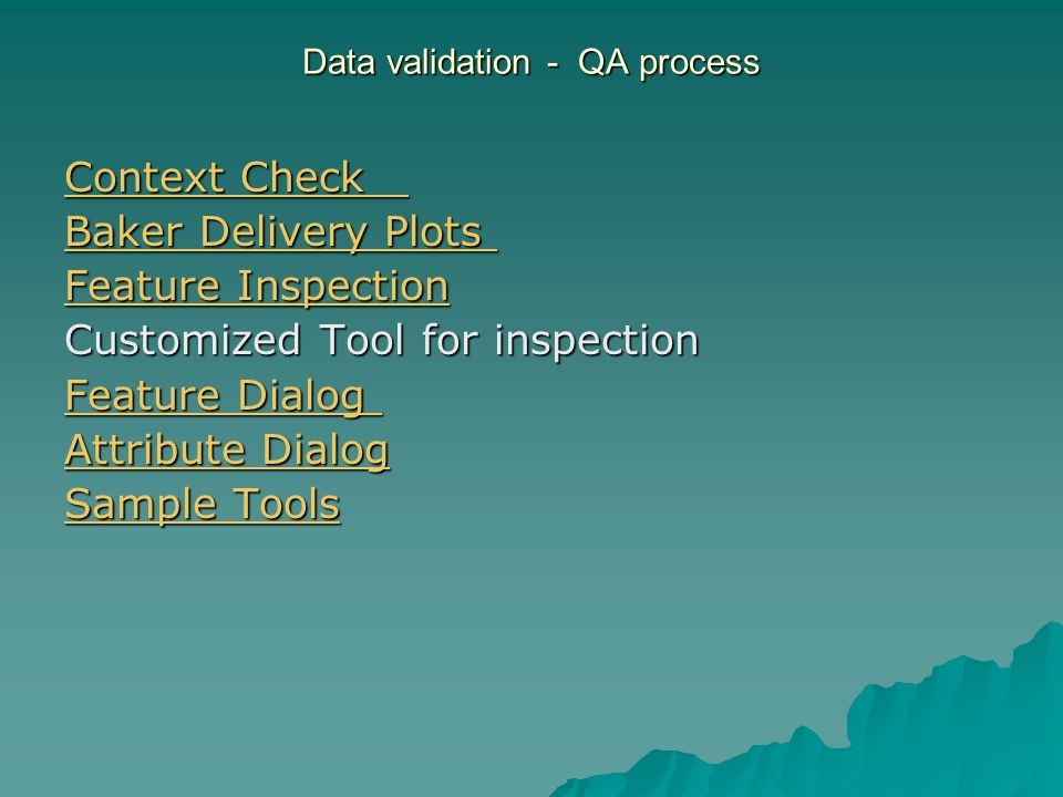 Data validation - QA process Context Check Context Check Baker Delivery Plots Baker Delivery Plots Feature Inspection Feature Inspection Customized Tool for inspection Feature Dialog Feature Dialog Attribute Dialog Attribute Dialog Sample Tools Sample Tools