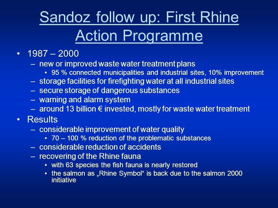 "Sandoz follow up: First Rhine Action Programme 1987 – 2000 –new or improved waste water treatment plans 95 % connected municipalities and industrial sites, 10% improvement –storage facilities for firefighting water at all industrial sites –secure storage of dangerous substances –warning and alarm system –around 13 billion € invested, mostly for waste water treatment Results –considerable improvement of water quality 70 – 100 % reduction of the problematic substances –considerable reduction of accidents –recovering of the Rhine fauna with 63 species the fish fauna is nearly restored the salmon as ""Rhine Symbol is back due to the salmon 2000 initiative"