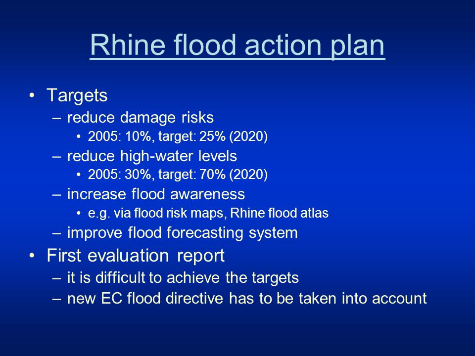 Rhine flood action plan Targets –reduce damage risks 2005: 10%, target: 25% (2020) –reduce high-water levels 2005: 30%, target: 70% (2020) –increase flood awareness e.g.