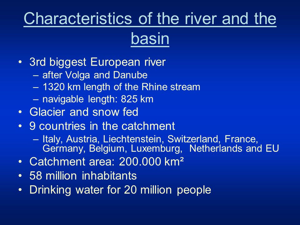 Characteristics of the river and the basin 3rd biggest European river –after Volga and Danube –1320 km length of the Rhine stream –navigable length: 825 km Glacier and snow fed 9 countries in the catchment –Italy, Austria, Liechtenstein, Switzerland, France, Germany, Belgium, Luxemburg, Netherlands and EU Catchment area: 200.000 km² 58 million inhabitants Drinking water for 20 million people
