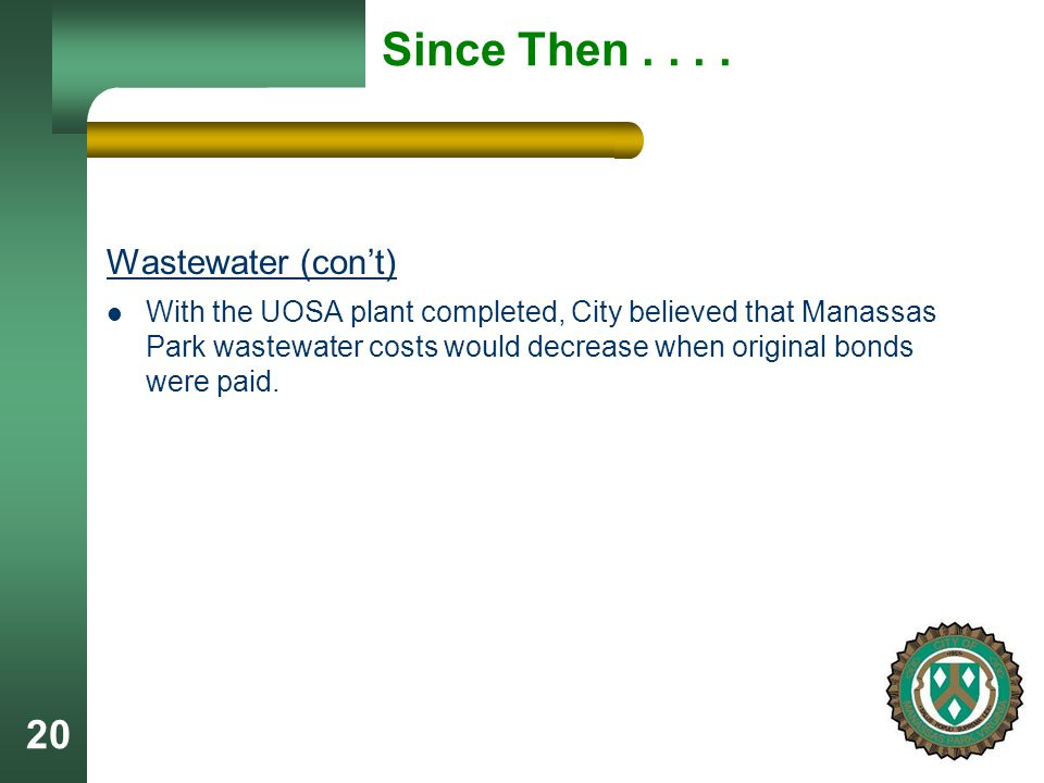 20 Since Then.... Wastewater (con't) With the UOSA plant completed, City believed that Manassas Park wastewater costs would decrease when original bon