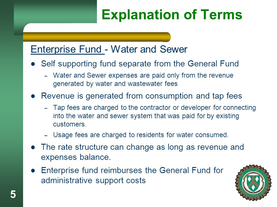 5 Explanation of Terms Enterprise Fund - Water and Sewer Self supporting fund separate from the General Fund – Water and Sewer expenses are paid only from the revenue generated by water and wastewater fees Revenue is generated from consumption and tap fees – Tap fees are charged to the contractor or developer for connecting into the water and sewer system that was paid for by existing customers.