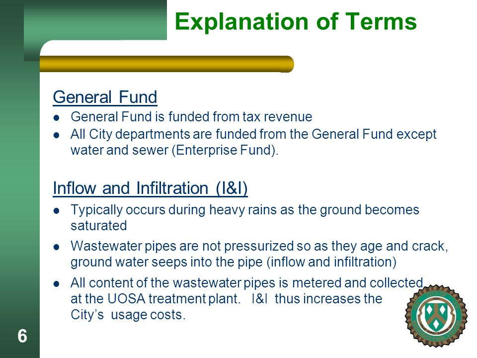 6 Explanation of Terms General Fund General Fund is funded from tax revenue All City departments are funded from the General Fund except water and sewer (Enterprise Fund).
