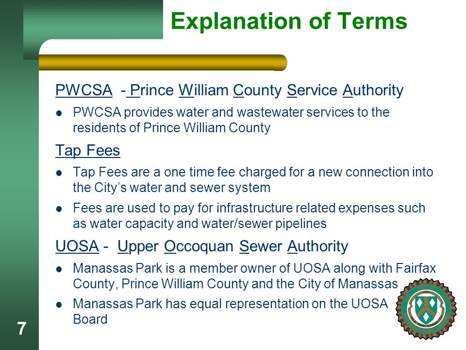 7 Explanation of Terms PWCSA - Prince William County Service Authority PWCSA provides water and wastewater services to the residents of Prince William County Tap Fees Tap Fees are a one time fee charged for a new connection into the City's water and sewer system Fees are used to pay for infrastructure related expenses such as water capacity and water/sewer pipelines UOSA - Upper Occoquan Sewer Authority Manassas Park is a member owner of UOSA along with Fairfax County, Prince William County and the City of Manassas Manassas Park has equal representation on the UOSA Board
