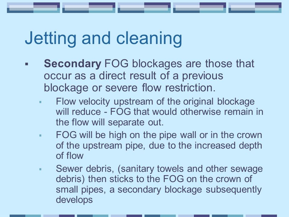 Jetting and cleaning  Secondary FOG blockages are those that occur as a direct result of a previous blockage or severe flow restriction.  Flow veloc