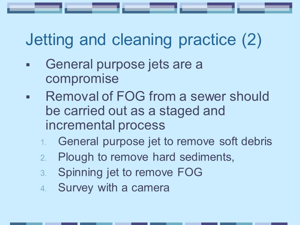 Jetting and cleaning practice (2)  General purpose jets are a compromise  Removal of FOG from a sewer should be carried out as a staged and incremental process 1.
