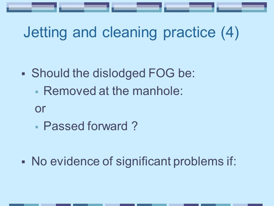 Jetting and cleaning practice (4)  Should the dislodged FOG be:  Removed at the manhole: or  Passed forward ?  No evidence of significant problems