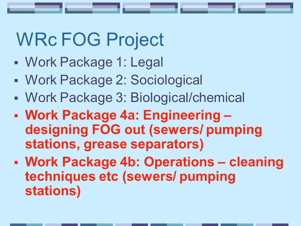 WRc FOG Project  Work Package 1: Legal  Work Package 2: Sociological  Work Package 3: Biological/chemical  Work Package 4a: Engineering – designing FOG out (sewers/ pumping stations, grease separators)  Work Package 4b: Operations – cleaning techniques etc (sewers/ pumping stations)