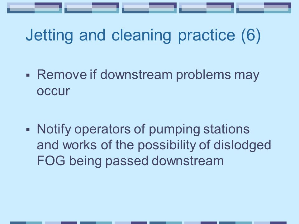 Jetting and cleaning practice (6)  Remove if downstream problems may occur  Notify operators of pumping stations and works of the possibility of dis