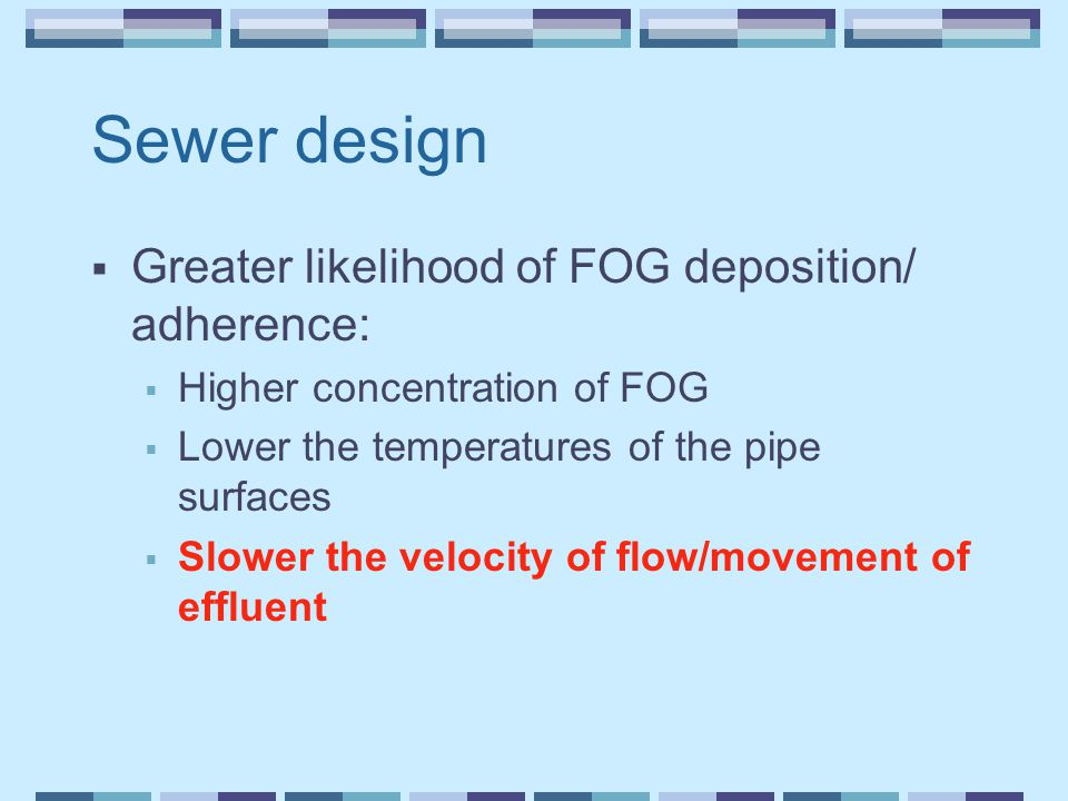 Sewer design  Greater likelihood of FOG deposition/ adherence:  Higher concentration of FOG  Lower the temperatures of the pipe surfaces  Slower the velocity of flow/movement of effluent