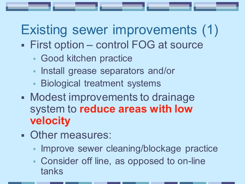 Existing sewer improvements (1)  First option – control FOG at source  Good kitchen practice  Install grease separators and/or  Biological treatment systems  Modest improvements to drainage system to reduce areas with low velocity  Other measures:  Improve sewer cleaning/blockage practice  Consider off line, as opposed to on-line tanks