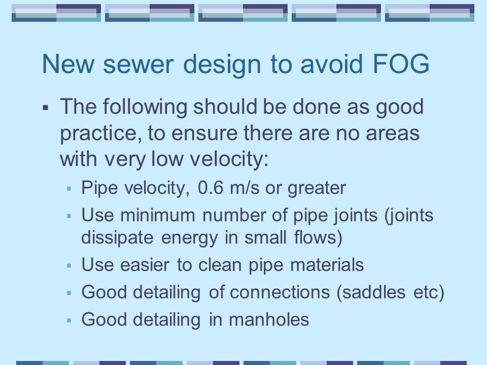 New sewer design to avoid FOG  The following should be done as good practice, to ensure there are no areas with very low velocity:  Pipe velocity, 0