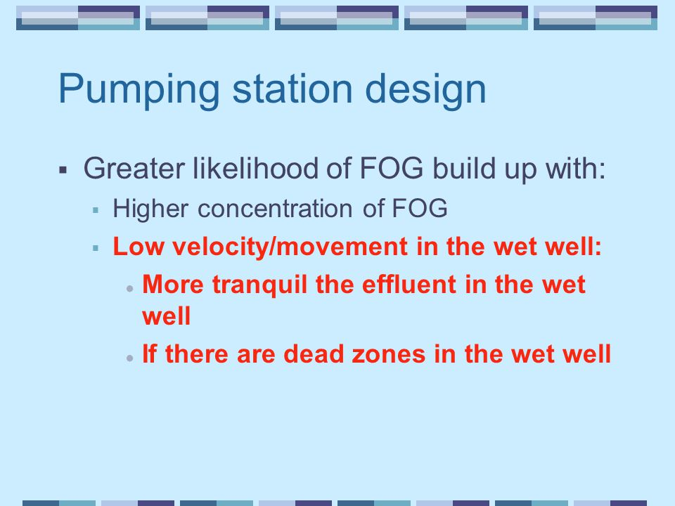 Pumping station design  Greater likelihood of FOG build up with:  Higher concentration of FOG  Low velocity/movement in the wet well: ● More tranqu