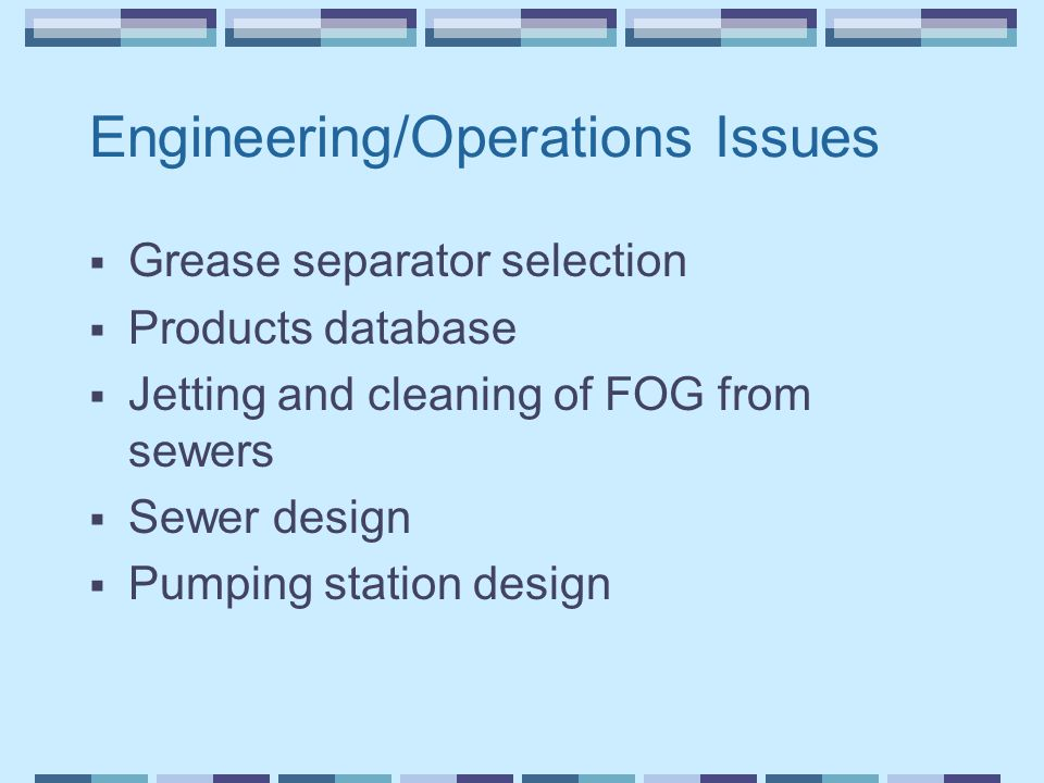 Engineering/Operations Issues  Grease separator selection  Products database  Jetting and cleaning of FOG from sewers  Sewer design  Pumping stat