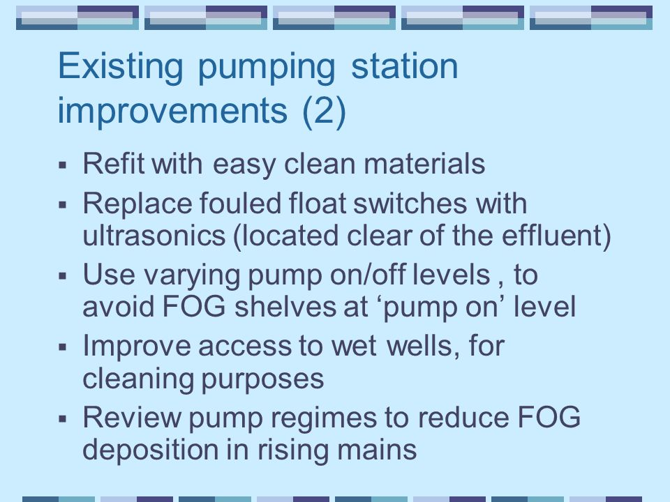Existing pumping station improvements (2)  Refit with easy clean materials  Replace fouled float switches with ultrasonics (located clear of the eff