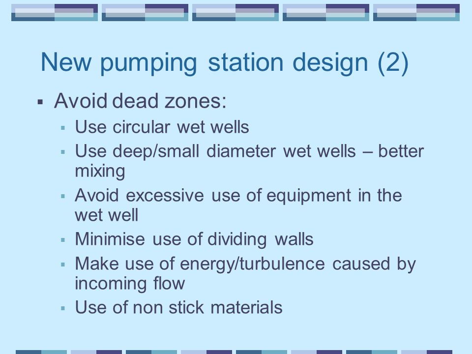 New pumping station design (2)  Avoid dead zones:  Use circular wet wells  Use deep/small diameter wet wells – better mixing  Avoid excessive use of equipment in the wet well  Minimise use of dividing walls  Make use of energy/turbulence caused by incoming flow  Use of non stick materials