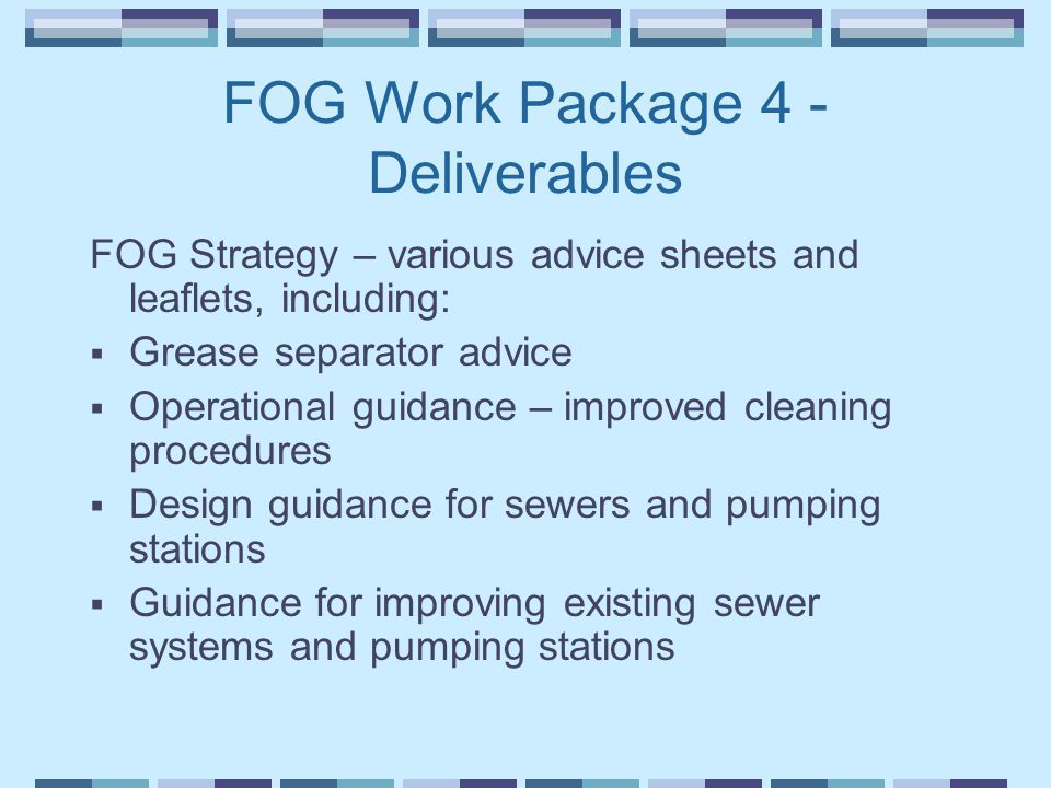 FOG Work Package 4 - Deliverables FOG Strategy – various advice sheets and leaflets, including:  Grease separator advice  Operational guidance – improved cleaning procedures  Design guidance for sewers and pumping stations  Guidance for improving existing sewer systems and pumping stations