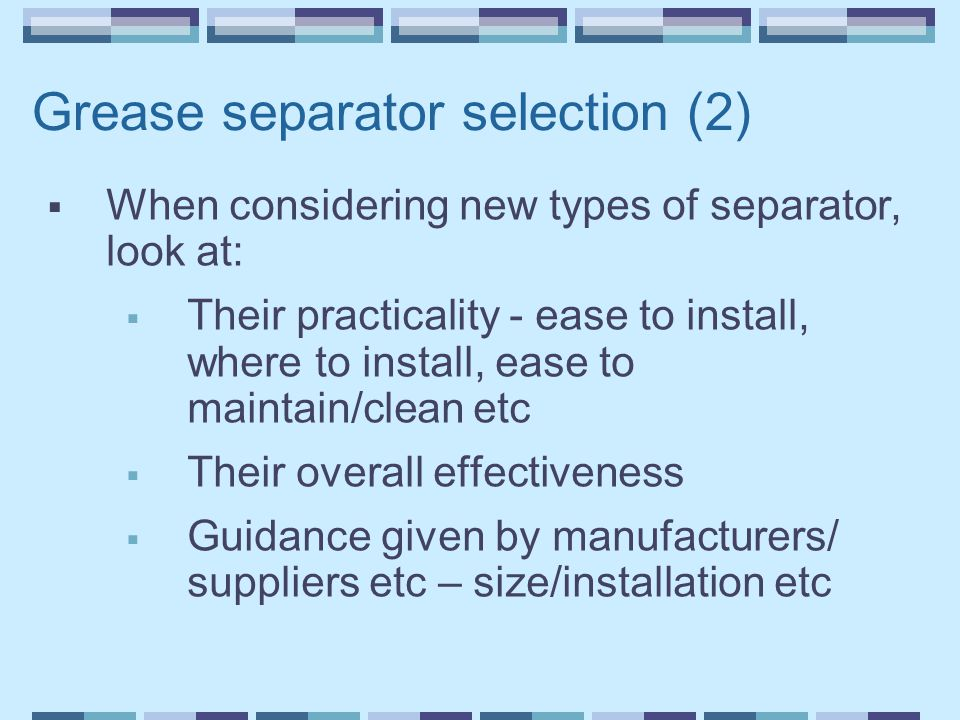 Grease separator selection (2)  When considering new types of separator, look at:  Their practicality - ease to install, where to install, ease to maintain/clean etc  Their overall effectiveness  Guidance given by manufacturers/ suppliers etc – size/installation etc