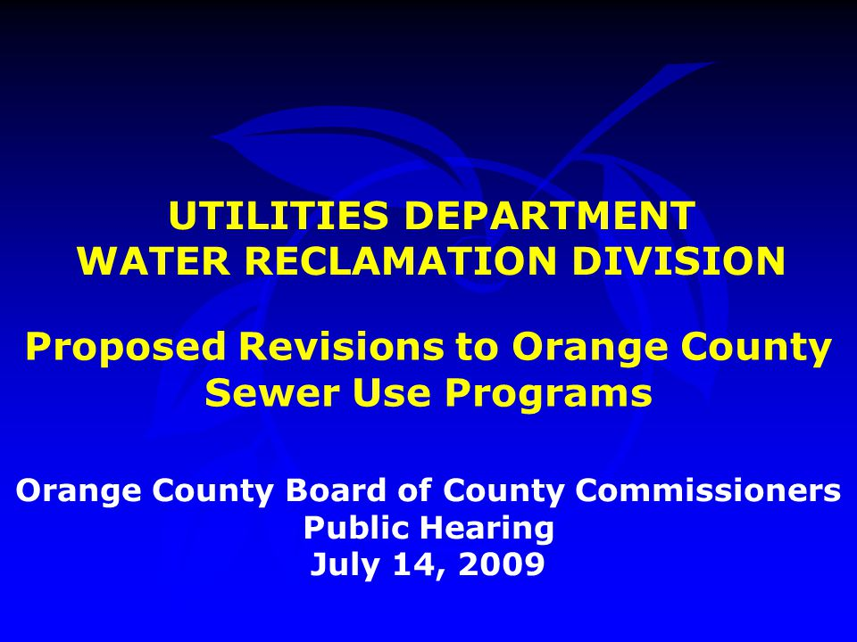 UTILITIES DEPARTMENT WATER RECLAMATION DIVISION Orange County Board of County Commissioners Public Hearing July 14, 2009 Proposed Revisions to Orange