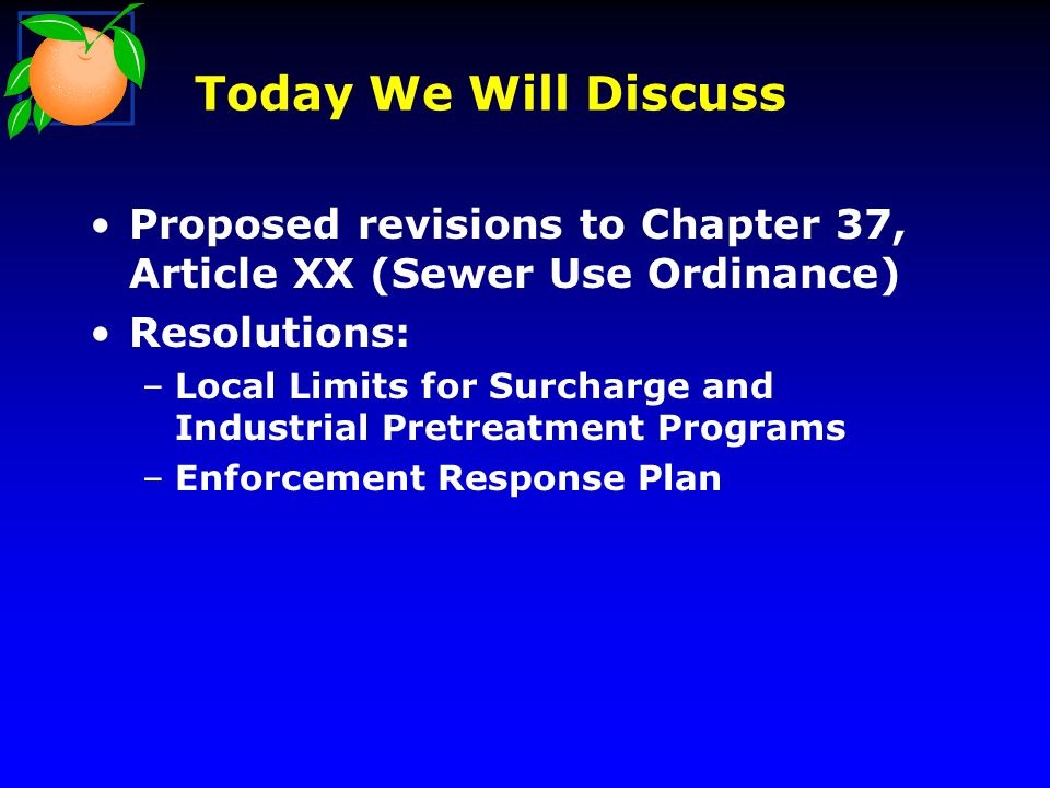 Today We Will Discuss Proposed revisions to Chapter 37, Article XX (Sewer Use Ordinance) Resolutions: –Local Limits for Surcharge and Industrial Pretreatment Programs –Enforcement Response Plan