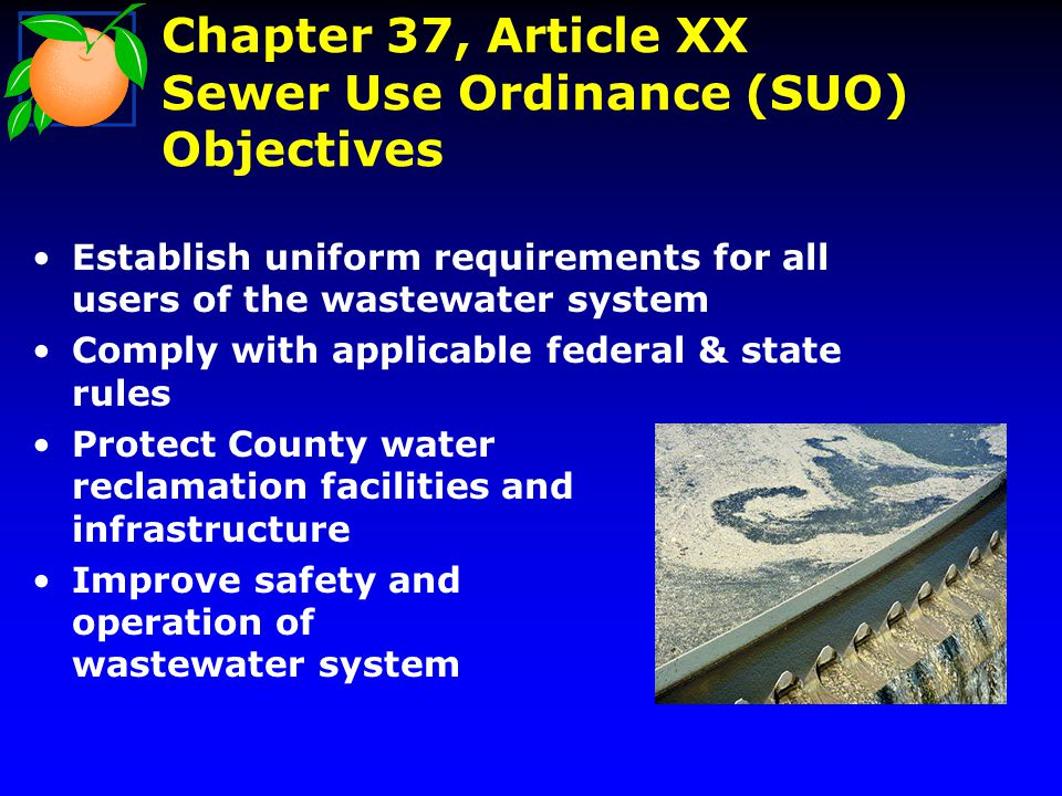 Chapter 37, Article XX Sewer Use Ordinance (SUO) Objectives Establish uniform requirements for all users of the wastewater system Comply with applicab