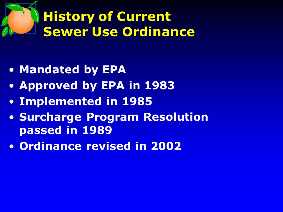 History of Current Sewer Use Ordinance Mandated by EPA Approved by EPA in 1983 Implemented in 1985 Surcharge Program Resolution passed in 1989 Ordinance revised in 2002