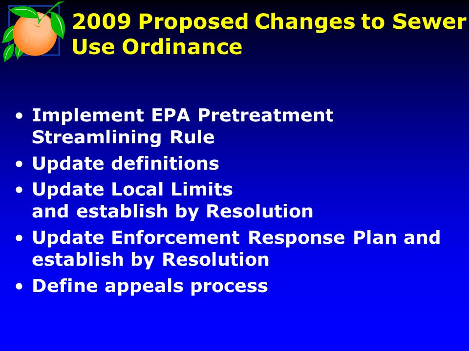 2009 Proposed Changes to Sewer Use Ordinance Implement EPA Pretreatment Streamlining Rule Update definitions Update Local Limits and establish by Reso