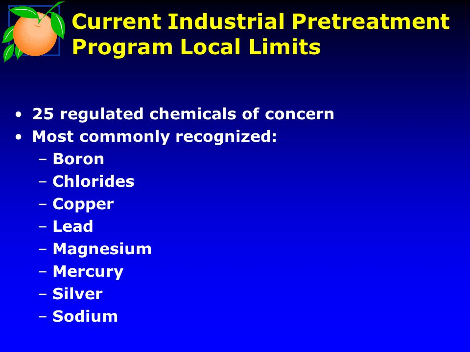Current Industrial Pretreatment Program Local Limits 25 regulated chemicals of concern Most commonly recognized: –Boron –Chlorides –Copper –Lead –Magnesium –Mercury –Silver –Sodium