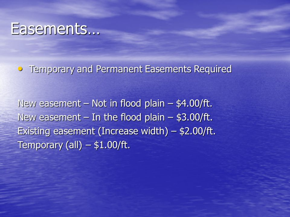 Easements… Temporary and Permanent Easements Required Temporary and Permanent Easements Required New easement – Not in flood plain – $4.00/ft.