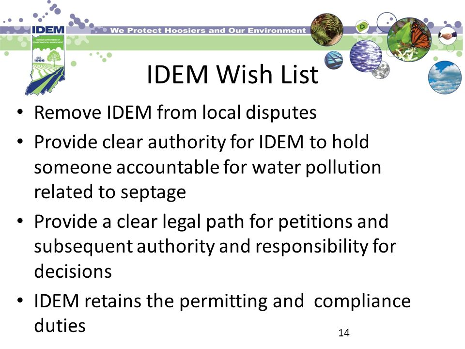 IDEM Wish List Remove IDEM from local disputes Provide clear authority for IDEM to hold someone accountable for water pollution related to septage Provide a clear legal path for petitions and subsequent authority and responsibility for decisions IDEM retains the permitting and compliance duties 14