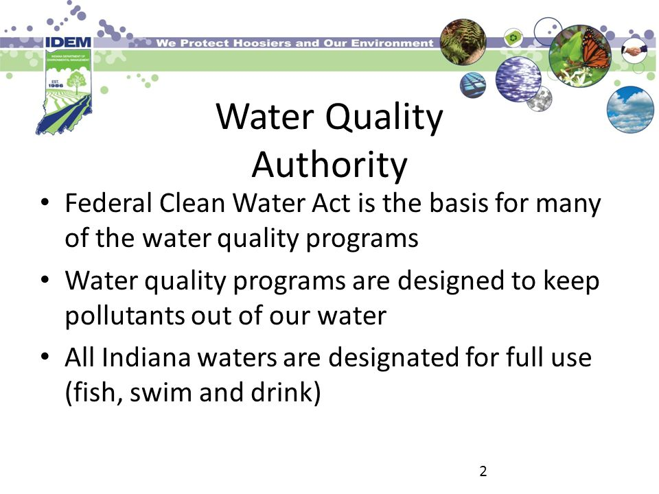 Water Quality -Permitting In order to protect the quality and use of water, IDEM issues permits limiting water discharges Issues National Pollution Discharge Elimination System (NPDES) permits to limit pollutants in waterways (over 1600 facilities) Issues permits for construction of sewer plants and sewer lines Issues permits for storm water runoff 3