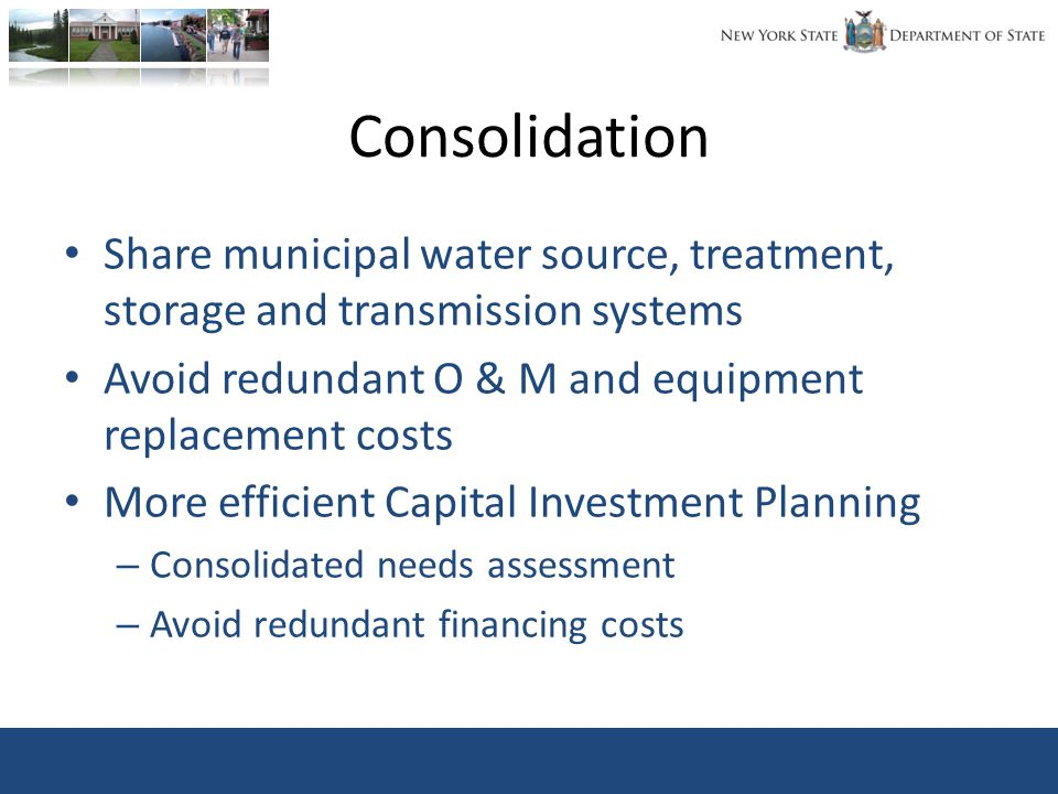Consolidation Share municipal water source, treatment, storage and transmission systems Avoid redundant O & M and equipment replacement costs More efficient Capital Investment Planning – Consolidated needs assessment – Avoid redundant financing costs