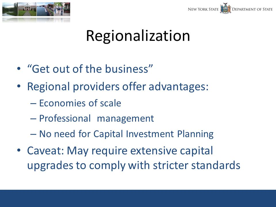 Regionalization Get out of the business Regional providers offer advantages: – Economies of scale – Professional management – No need for Capital Investment Planning Caveat: May require extensive capital upgrades to comply with stricter standards