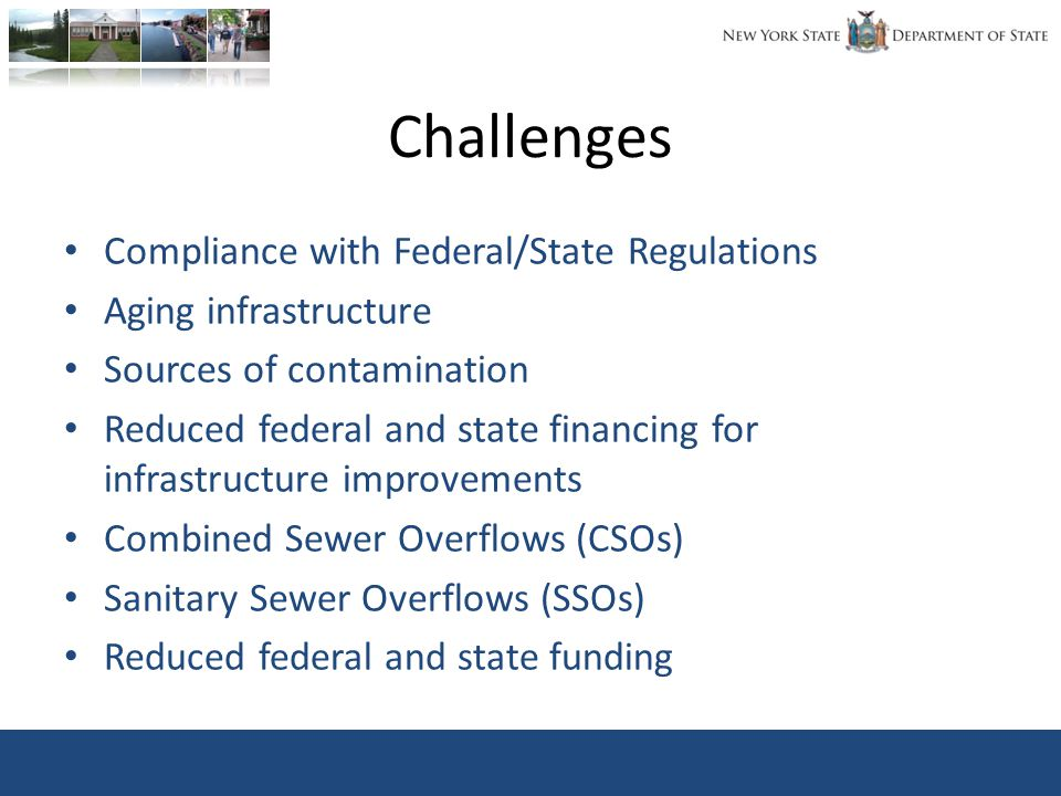 Challenges Compliance with Federal/State Regulations Aging infrastructure Sources of contamination Reduced federal and state financing for infrastructure improvements Combined Sewer Overflows (CSOs) Sanitary Sewer Overflows (SSOs) Reduced federal and state funding