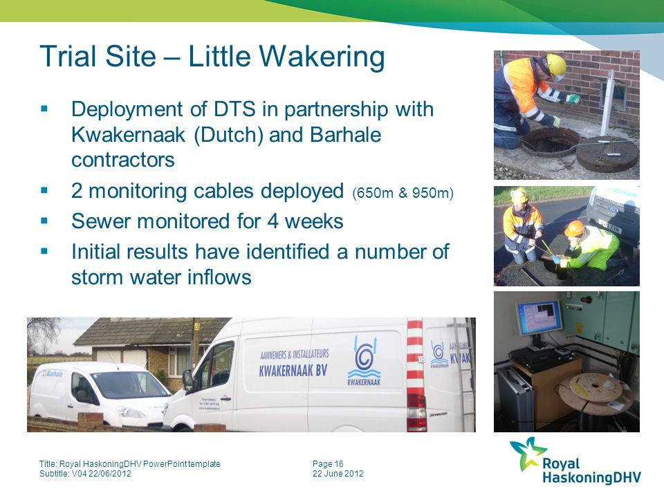 Title: Royal HaskoningDHV PowerPoint template Subtitle: V04 22/06/2012 Page 16 22 June 2012 Trial Site – Little Wakering  Deployment of DTS in partnership with Kwakernaak (Dutch) and Barhale contractors  2 monitoring cables deployed (650m & 950m)  Sewer monitored for 4 weeks  Initial results have identified a number of storm water inflows