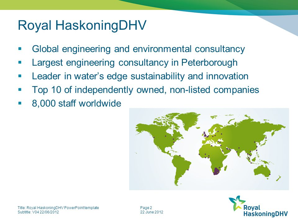 Title: Royal HaskoningDHV PowerPoint template Subtitle: V04 22/06/2012 Page 2 22 June 2012 Royal HaskoningDHV  Global engineering and environmental consultancy  Largest engineering consultancy in Peterborough  Leader in water's edge sustainability and innovation  Top 10 of independently owned, non-listed companies  8,000 staff worldwide