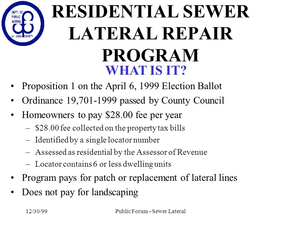 12/30/99Public Forum - Sewer Lateral RESIDENTIAL SEWER LATERAL REPAIR PROGRAM Proposition 1 on the April 6, 1999 Election Ballot Ordinance 19,701-1999 passed by County Council Homeowners to pay $28.00 fee per year –$28.00 fee collected on the property tax bills –Identified by a single locator number –Assessed as residential by the Assessor of Revenue –Locator contains 6 or less dwelling units Program pays for patch or replacement of lateral lines Does not pay for landscaping WHAT IS IT