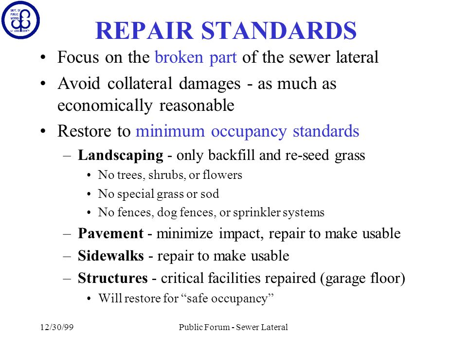 12/30/99Public Forum - Sewer Lateral REPAIR STANDARDS Focus on the broken part of the sewer lateral Avoid collateral damages - as much as economically reasonable Restore to minimum occupancy standards –Landscaping - only backfill and re-seed grass No trees, shrubs, or flowers No special grass or sod No fences, dog fences, or sprinkler systems –Pavement - minimize impact, repair to make usable –Sidewalks - repair to make usable –Structures - critical facilities repaired (garage floor) Will restore for safe occupancy