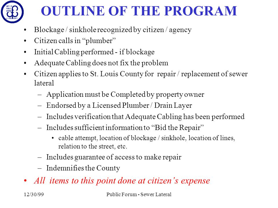 12/30/99Public Forum - Sewer Lateral OUTLINE OF THE PROGRAM Blockage / sinkhole recognized by citizen / agency Citizen calls in plumber Initial Cabling performed - if blockage Adequate Cabling does not fix the problem Citizen applies to St.