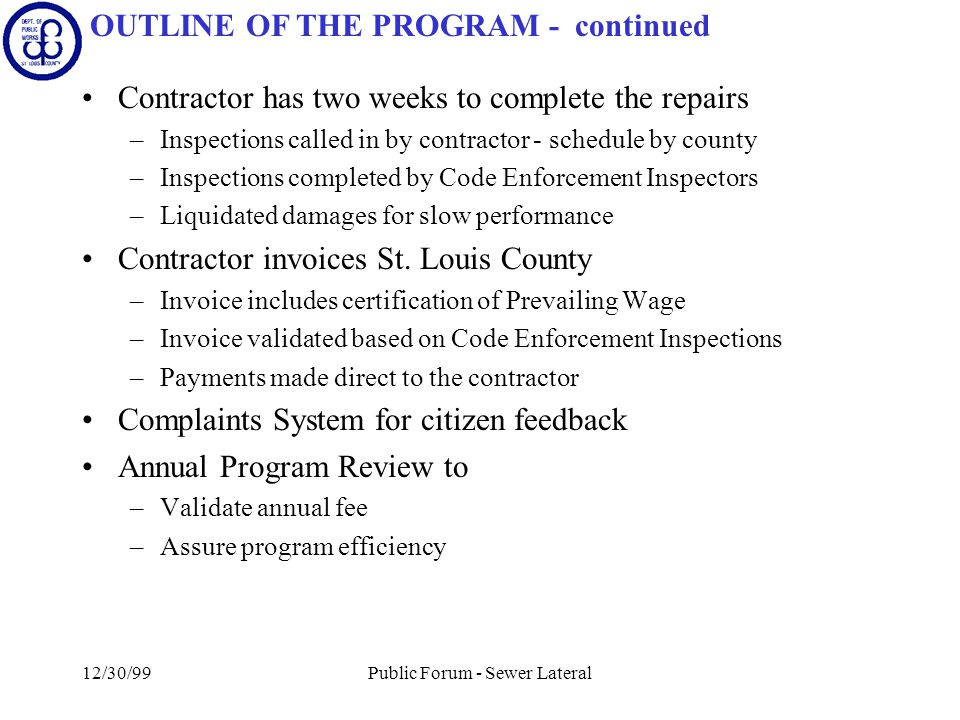 12/30/99Public Forum - Sewer Lateral Contractor has two weeks to complete the repairs –Inspections called in by contractor - schedule by county –Inspections completed by Code Enforcement Inspectors –Liquidated damages for slow performance Contractor invoices St.