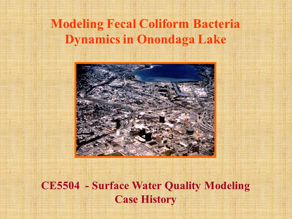 Modeling Fecal Coliform Bacteria Dynamics in Onondaga Lake CE5504 - Surface Water Quality Modeling Case History