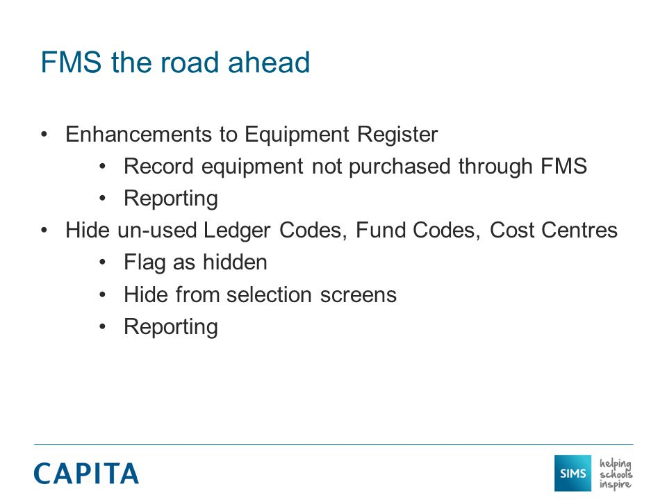 FMS the road ahead Enhancements to Equipment Register Record equipment not purchased through FMS Reporting Hide un-used Ledger Codes, Fund Codes, Cost Centres Flag as hidden Hide from selection screens Reporting