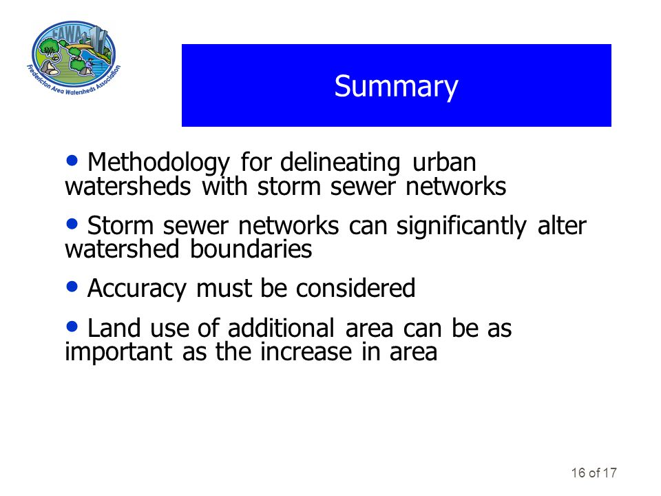 16 of 17 Summary Methodology for delineating urban watersheds with storm sewer networks Storm sewer networks can significantly alter watershed boundaries Accuracy must be considered Land use of additional area can be as important as the increase in area