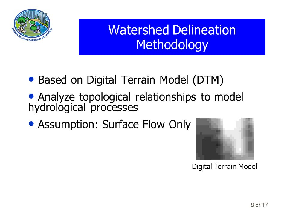 8 of 17 Watershed Delineation Methodology Digital Terrain Model Based on Digital Terrain Model (DTM) Analyze topological relationships to model hydrological processes Assumption: Surface Flow Only