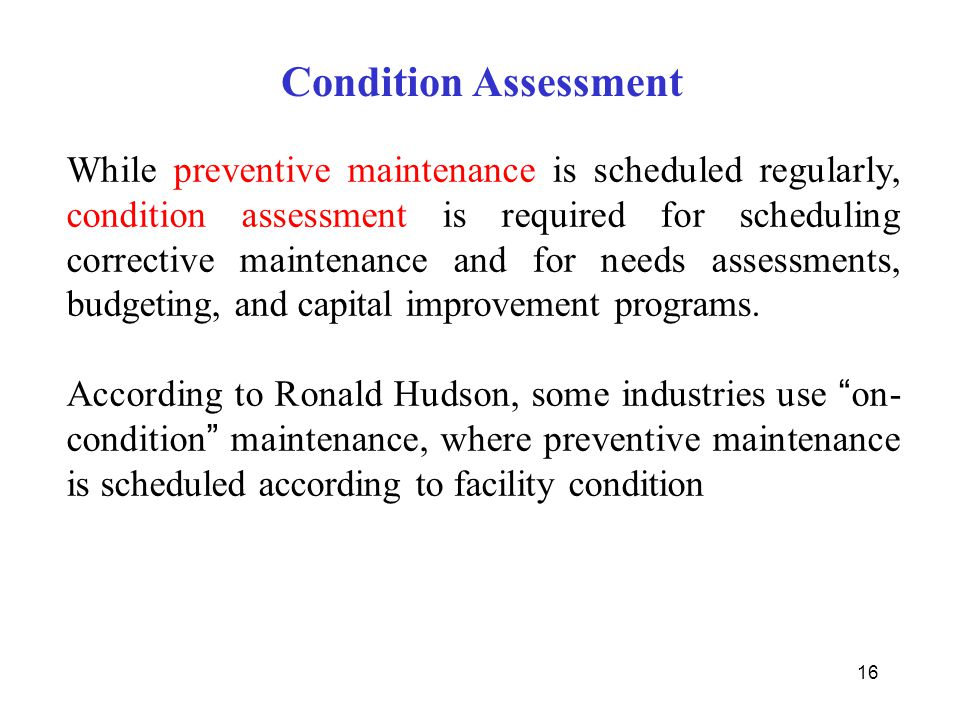 16 Condition Assessment While preventive maintenance is scheduled regularly, condition assessment is required for scheduling corrective maintenance an